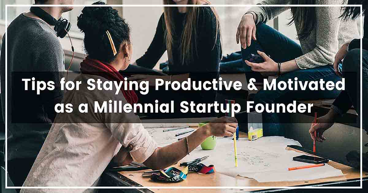Tips for Staying Productive & Motivated as a Millennial Startup Founder