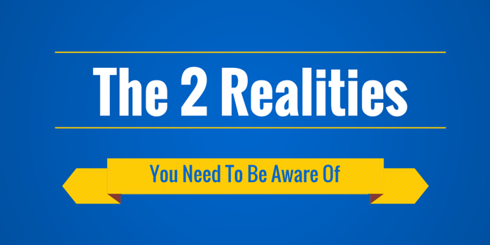 The 2 Realities You Need To Be Aware Of